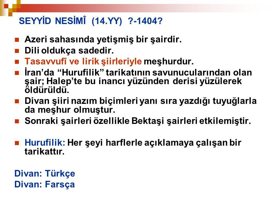SEYYİD NESİMÎ (14.YY) -1404 Azeri sahasında yetişmiş bir şairdir. Dili oldukça sadedir. Tasavvufî ve lirik şiirleriyle meşhurdur.