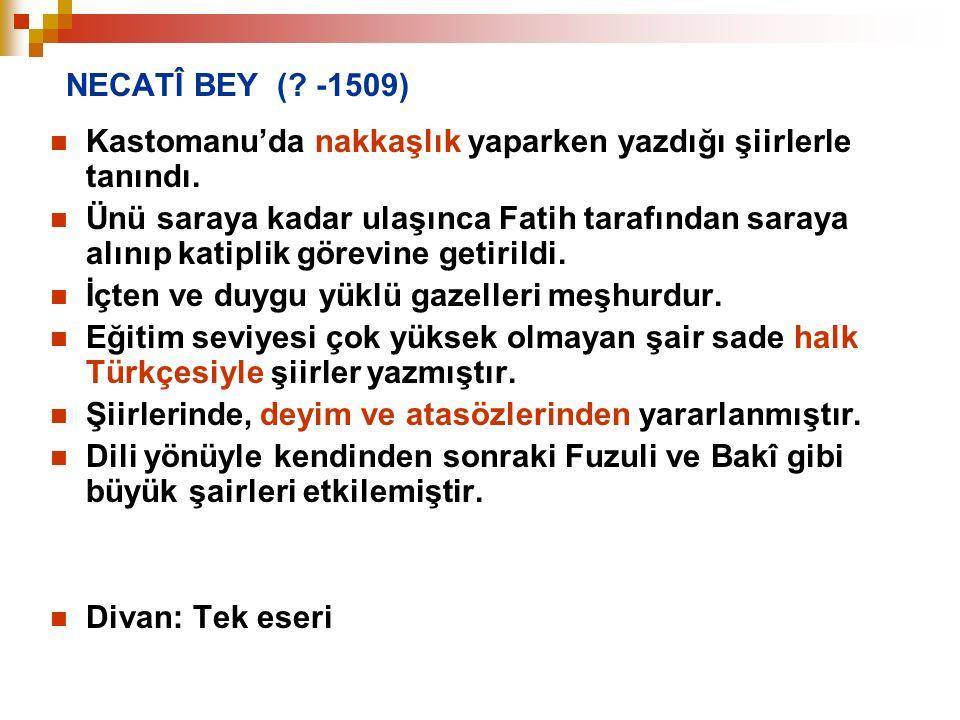 NECATÎ BEY ( -1509) Kastomanu'da nakkaşlık yaparken yazdığı şiirlerle tanındı.