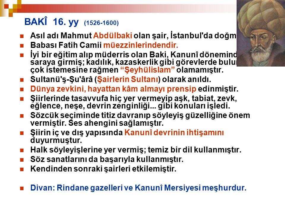 BAKÎ 16. yy (1526-1600) Asıl adı Mahmut Abdülbaki olan şair, İstanbul da doğmuştur. Babası Fatih Camii müezzinlerindendir.