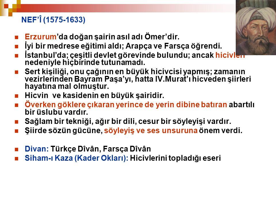 NEF'Î (1575-1633) Erzurum'da doğan şairin asıl adı Ömer'dir. İyi bir medrese eğitimi aldı; Arapça ve Farsça öğrendi.