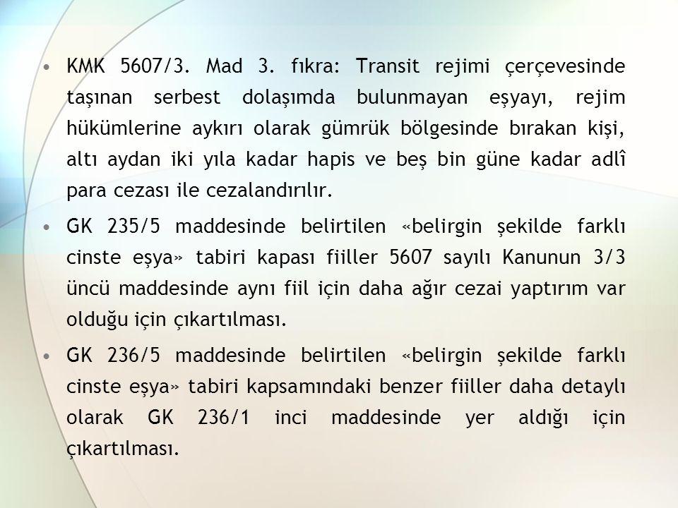 KMK 5607/3. Mad 3. fıkra: Transit rejimi çerçevesinde taşınan serbest dolaşımda bulunmayan eşyayı, rejim hükümlerine aykırı olarak gümrük bölgesinde bırakan kişi, altı aydan iki yıla kadar hapis ve beş bin güne kadar adlî para cezası ile cezalandırılır.