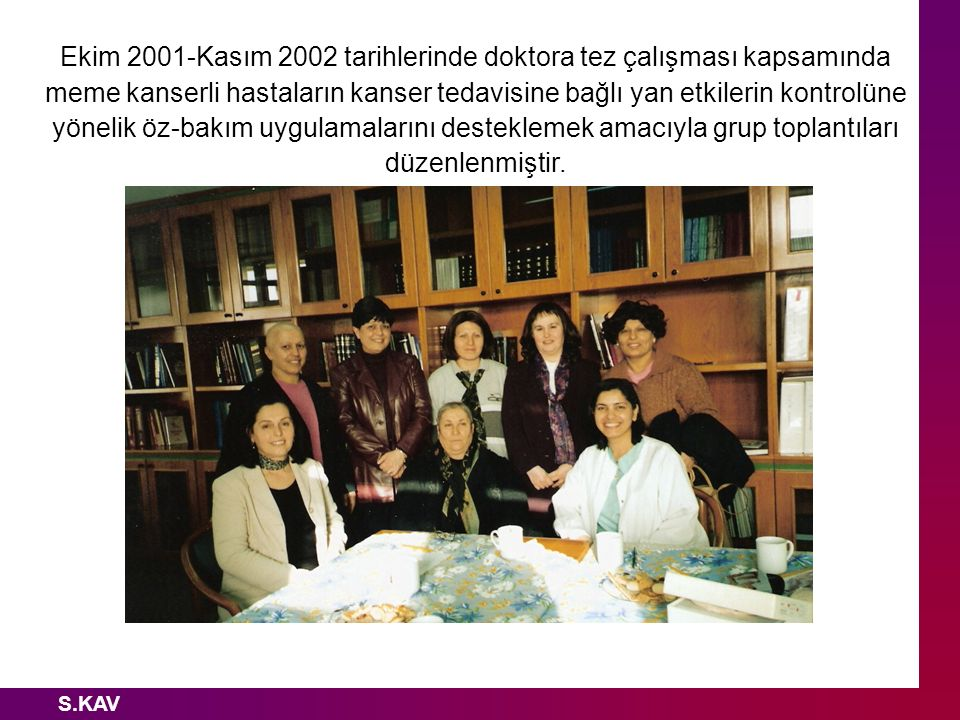 Ekim 2001-Kasım 2002 tarihlerinde doktora tez çalışması kapsamında meme kanserli hastaların kanser tedavisine bağlı yan etkilerin kontrolüne yönelik öz-bakım uygulamalarını desteklemek amacıyla grup toplantıları düzenlenmiştir.
