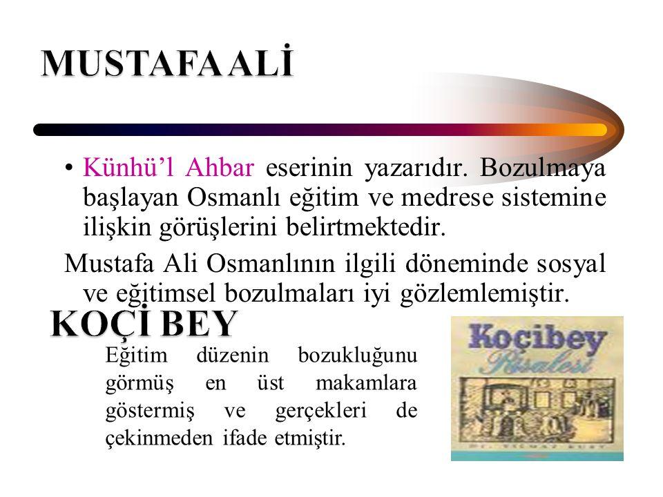 MUSTAFA ALİ Künhü'l Ahbar eserinin yazarıdır. Bozulmaya başlayan Osmanlı eğitim ve medrese sistemine ilişkin görüşlerini belirtmektedir.
