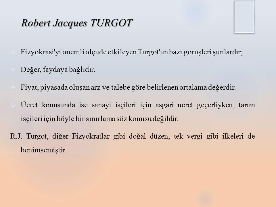 Robert Jacques TURGOT Fizyokrasi yi önemli ölçüde etkileyen Turgot un bazı görüşleri şunlardır; Değer, faydaya bağlıdır.