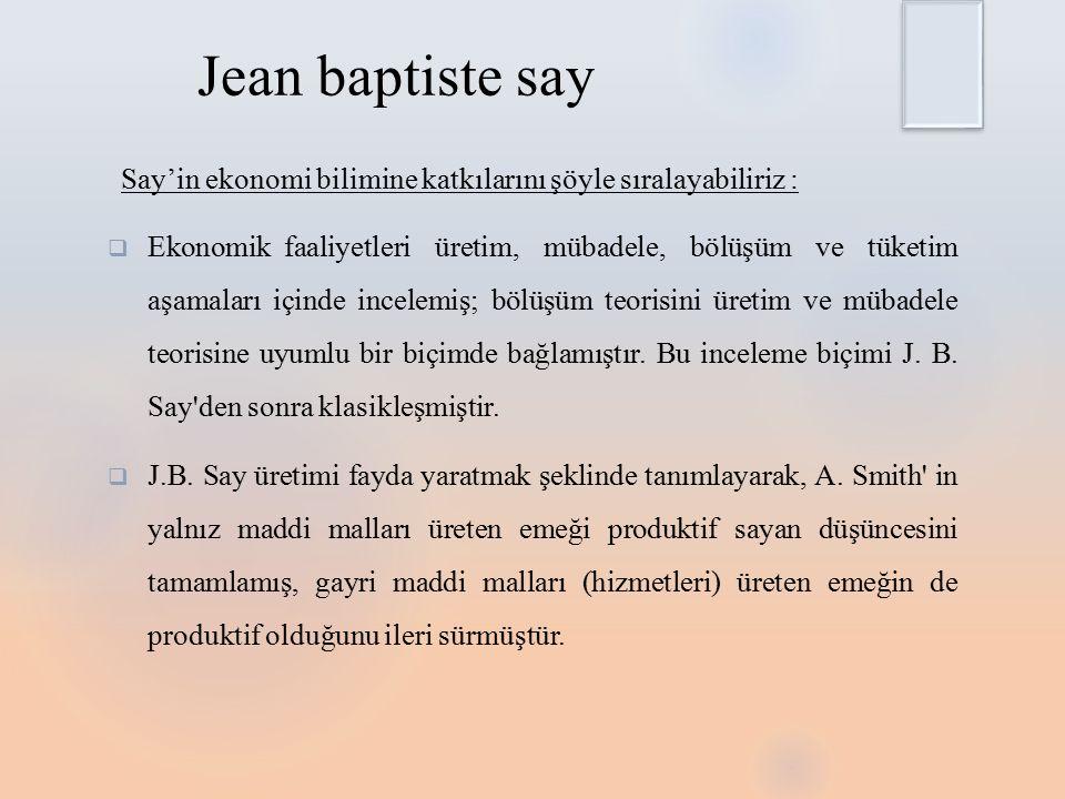 Jean baptiste say Say'in ekonomi bilimine katkılarını şöyle sıralayabiliriz :