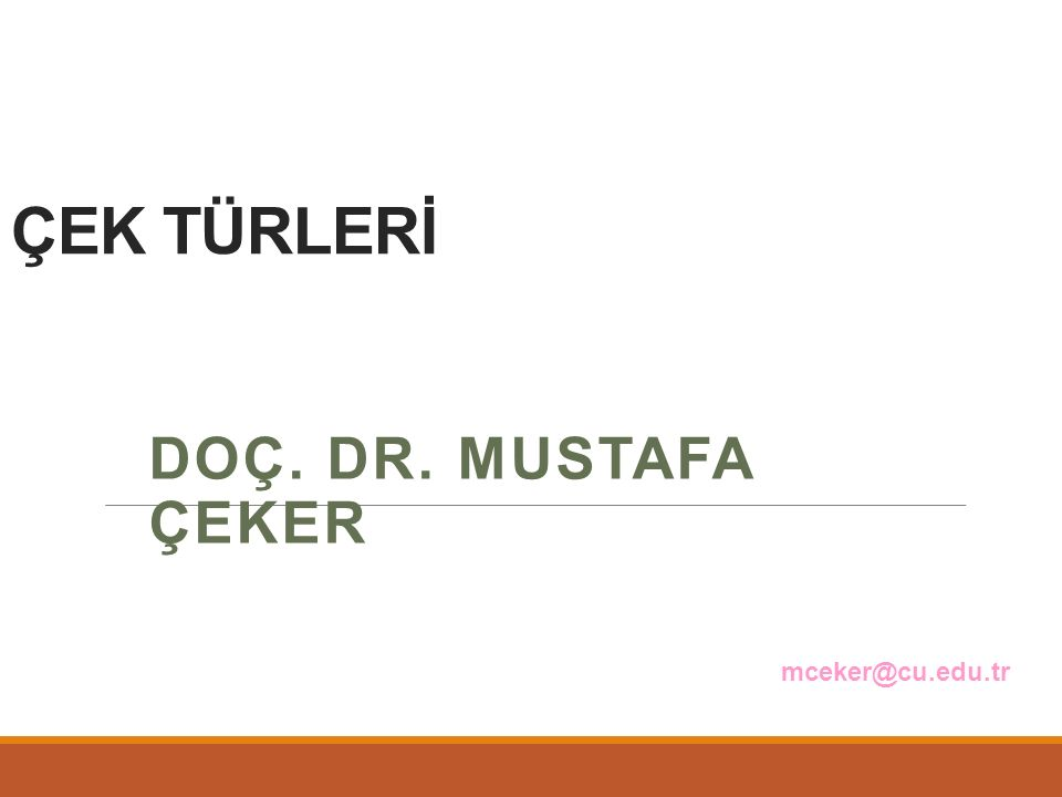 ÇEK TÜRLERİ Doç. Dr. Mustafa ÇEKER mceker@cu.edu.tr