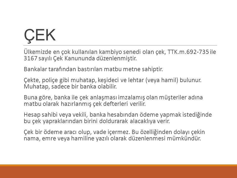 ÇEK Ülkemizde en çok kullanılan kambiyo senedi olan çek, TTK.m.692-735 ile 3167 sayılı Çek Kanununda düzenlenmiştir.