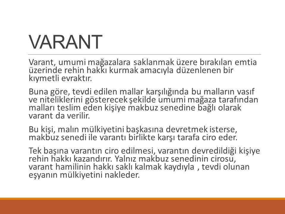 VARANT Varant, umumi mağazalara saklanmak üzere bırakılan emtia üzerinde rehin hakkı kurmak amacıyla düzenlenen bir kıymetli evraktır.