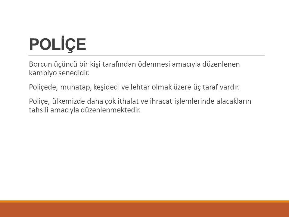 POLİÇE Borcun üçüncü bir kişi tarafından ödenmesi amacıyla düzenlenen kambiyo senedidir.
