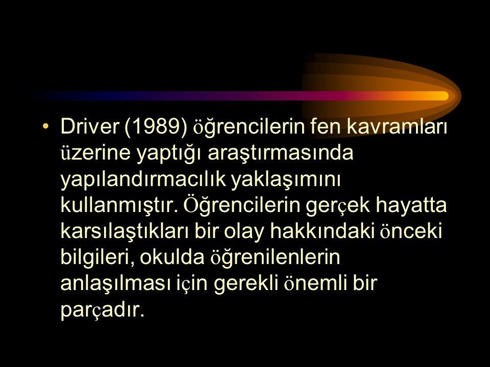 Driver (1989) öğrencilerin fen kavramları üzerine yaptığı araştırmasında yapılandırmacılık yaklaşımını kullanmıştır.