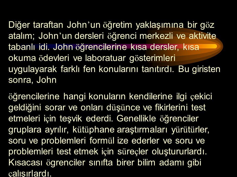 Diğer taraftan John'un öğretim yaklaşımına bir göz atalım; John'un dersleri öğrenci merkezli ve aktivite tabanlı idi. John öğrencilerine kısa dersler, kısa okuma ödevleri ve laboratuar gösterimleri uygulayarak farklı fen konularını tanıtırdı. Bu giristen sonra, John