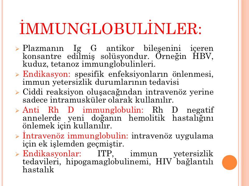 İMMUNGLOBULİNLER: Plazmanın Ig G antikor bileşenini içeren konsantre edilmiş solüsyondur. Örneğin HBV, kuduz, tetanoz immunglobulinleri.