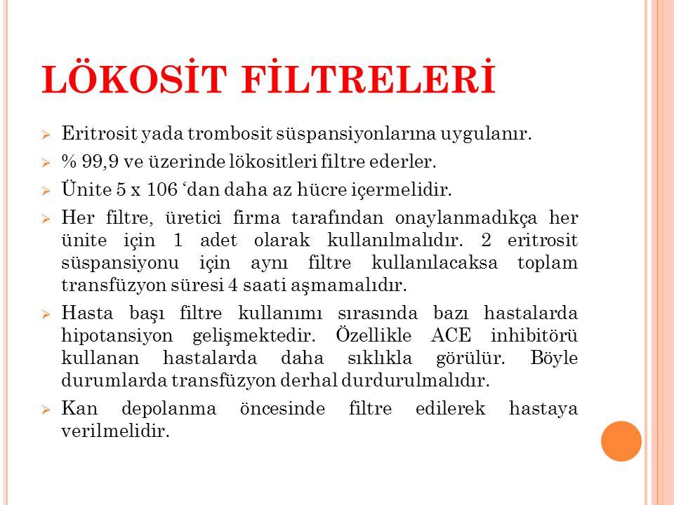 LÖKOSİT FİLTRELERİ Eritrosit yada trombosit süspansiyonlarına uygulanır. % 99,9 ve üzerinde lökositleri filtre ederler.