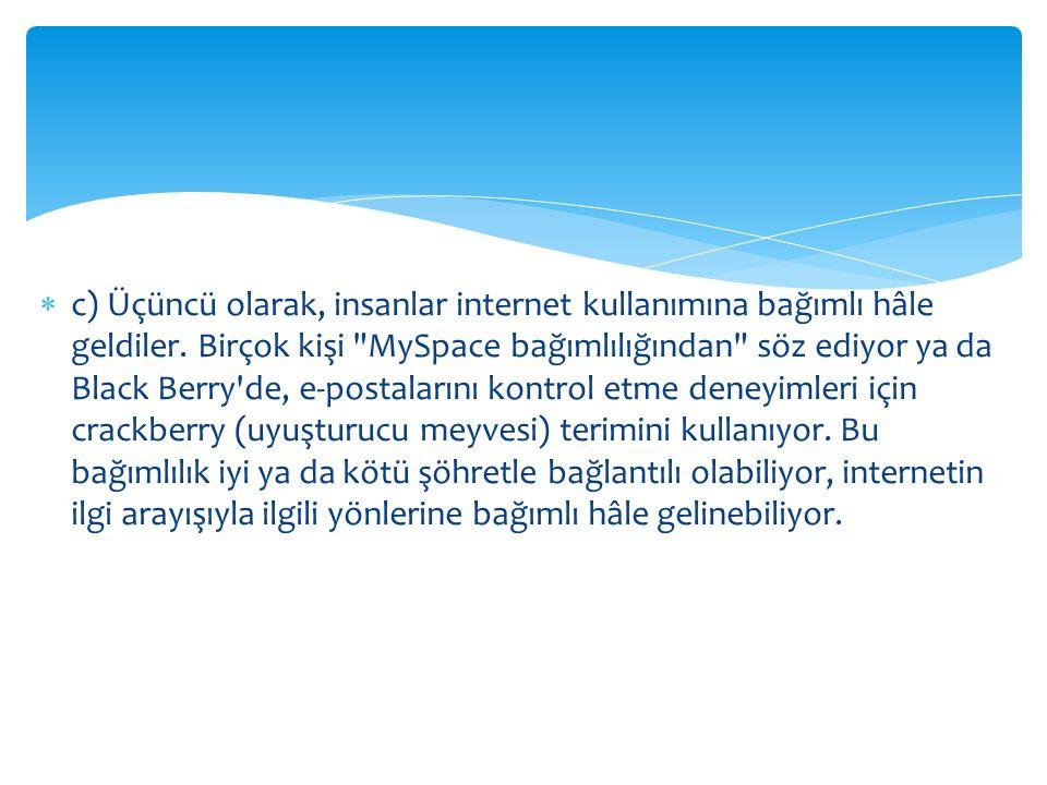 c) Üçüncü olarak, insanlar internet kullanımına bağımlı hâle geldiler