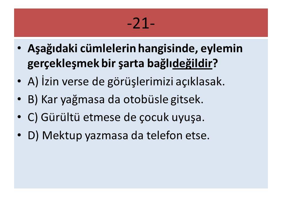 -21- Aşağıdaki cümlelerin hangisinde, eylemin gerçekleşmek bir şarta bağlıdeğildir A) İzin verse de görüşlerimizi açıklasak.