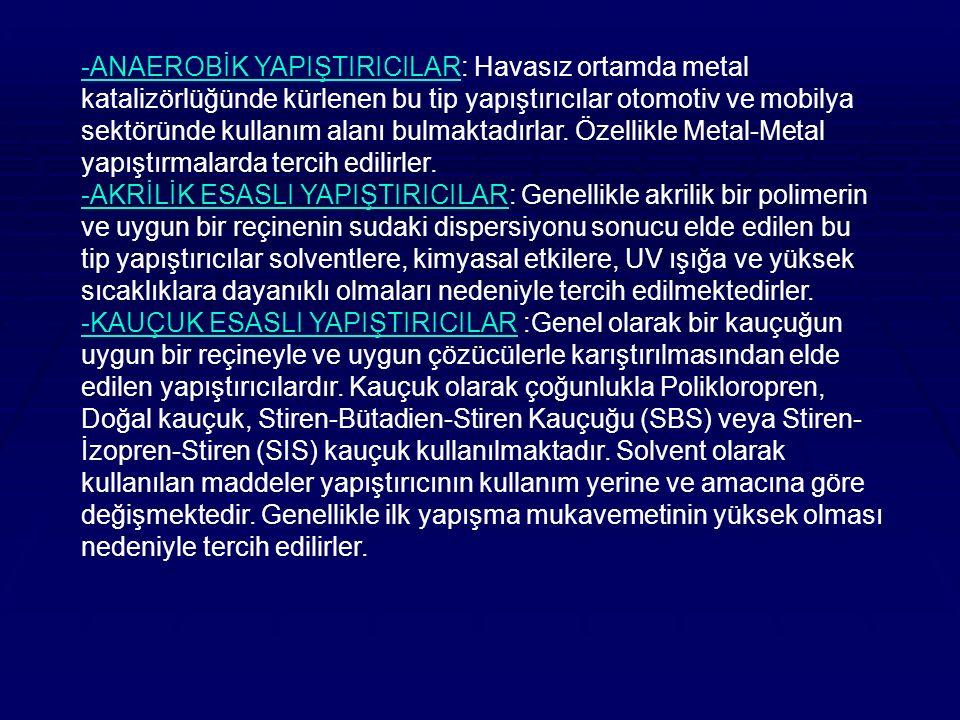 -ANAEROBİK YAPIŞTIRICILAR: Havasız ortamda metal katalizörlüğünde kürlenen bu tip yapıştırıcılar otomotiv ve mobilya sektöründe kullanım alanı bulmaktadırlar. Özellikle Metal-Metal yapıştırmalarda tercih edilirler.
