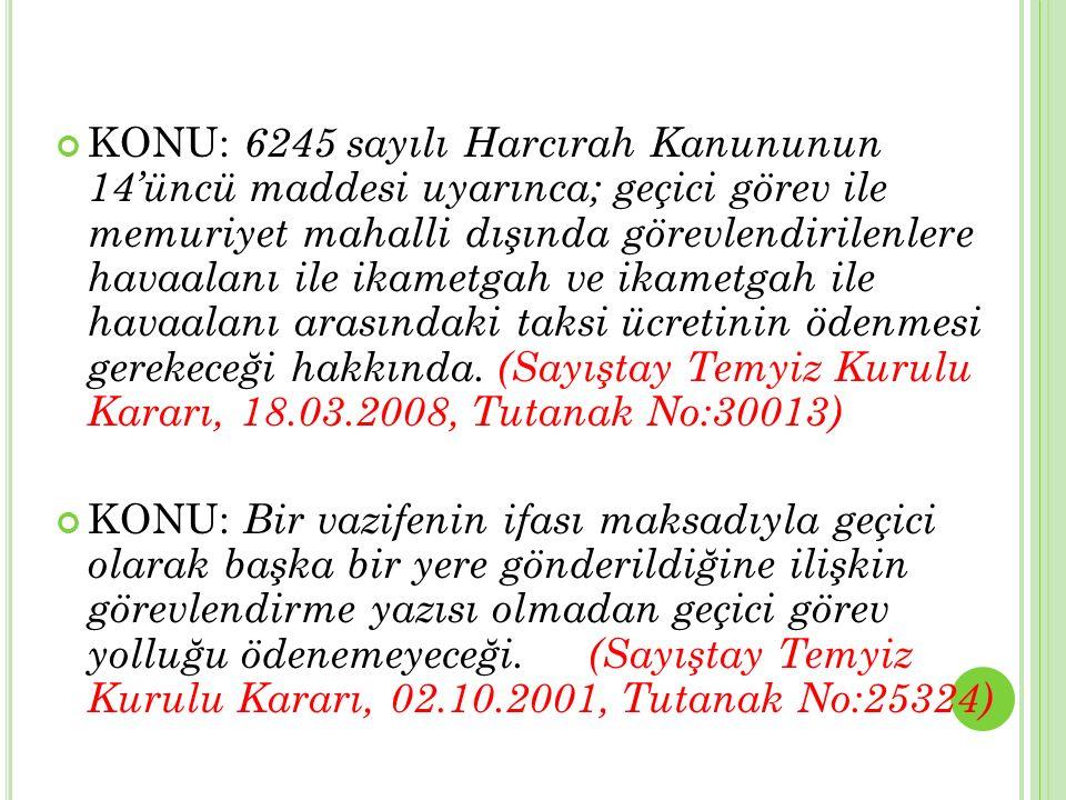 KONU: 6245 sayılı Harcırah Kanununun 14'üncü maddesi uyarınca; geçici görev ile memuriyet mahalli dışında görevlendirilenlere havaalanı ile ikametgah ve ikametgah ile havaalanı arasındaki taksi ücretinin ödenmesi gerekeceği hakkında. (Sayıştay Temyiz Kurulu Kararı, 18.03.2008, Tutanak No:30013)