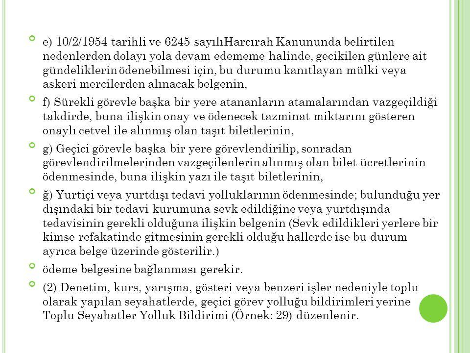 e) 10/2/1954 tarihli ve 6245 sayılıHarcırah Kanununda belirtilen nedenlerden dolayı yola devam edememe halinde, gecikilen günlere ait gündeliklerin ödenebilmesi için, bu durumu kanıtlayan mülki veya askeri mercilerden alınacak belgenin,