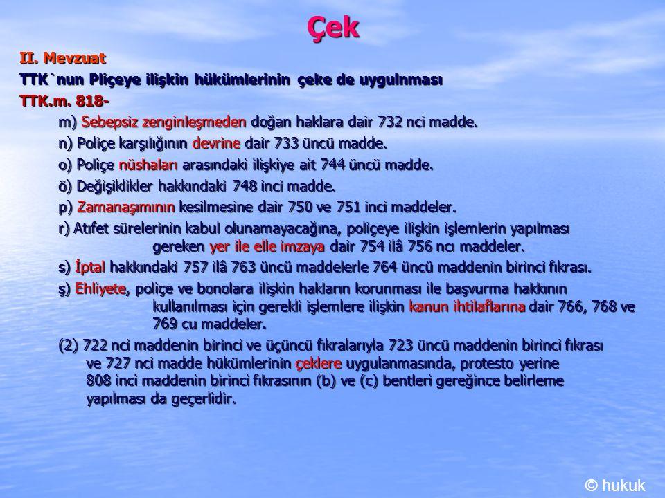 Çek II. Mevzuat. TTK`nun Pliçeye ilişkin hükümlerinin çeke de uygulnması. TTK.m. 818- m) Sebepsiz zenginleşmeden doğan haklara dair 732 nci madde.