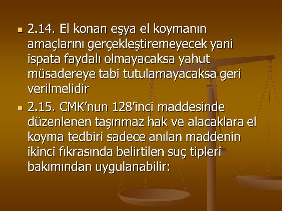 2.14. El konan eşya el koymanın amaçlarını gerçekleştiremeyecek yani ispata faydalı olmayacaksa yahut müsadereye tabi tutulamayacaksa geri verilmelidir