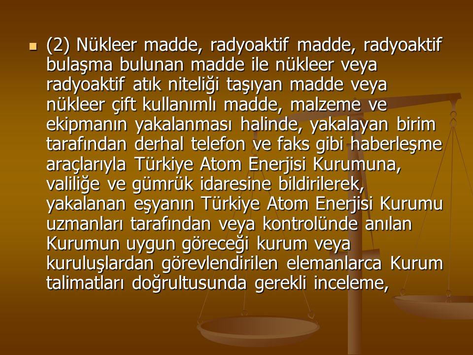 (2) Nükleer madde, radyoaktif madde, radyoaktif bulaşma bulunan madde ile nükleer veya radyoaktif atık niteliği taşıyan madde veya nükleer çift kullanımlı madde, malzeme ve ekipmanın yakalanması halinde, yakalayan birim tarafından derhal telefon ve faks gibi haberleşme araçlarıyla Türkiye Atom Enerjisi Kurumuna, valiliğe ve gümrük idaresine bildirilerek, yakalanan eşyanın Türkiye Atom Enerjisi Kurumu uzmanları tarafından veya kontrolünde anılan Kurumun uygun göreceği kurum veya kuruluşlardan görevlendirilen elemanlarca Kurum talimatları doğrultusunda gerekli inceleme,