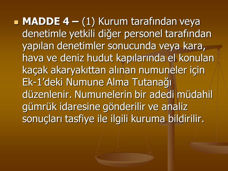 MADDE 4 – (1) Kurum tarafından veya denetimle yetkili diğer personel tarafından yapılan denetimler sonucunda veya kara, hava ve deniz hudut kapılarında el konulan kaçak akaryakıttan alınan numuneler için Ek-1'deki Numune Alma Tutanağı düzenlenir.
