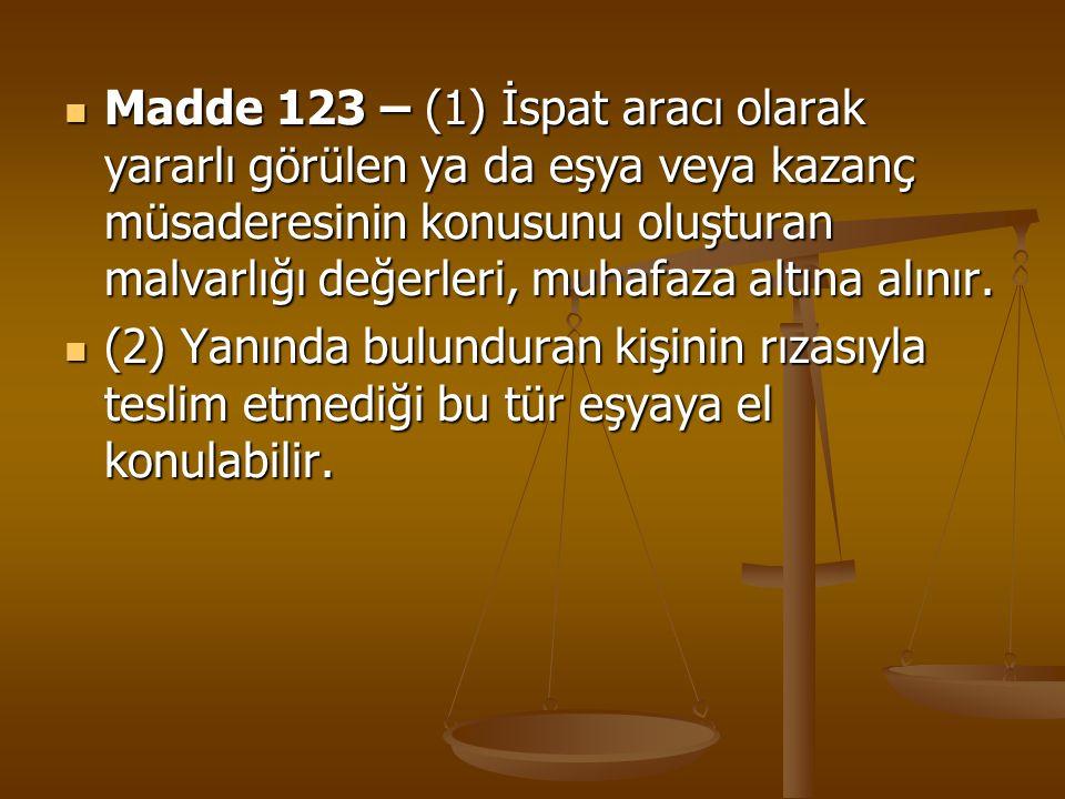 Madde 123 – (1) İspat aracı olarak yararlı görülen ya da eşya veya kazanç müsaderesinin konusunu oluşturan malvarlığı değerleri, muhafaza altına alınır.