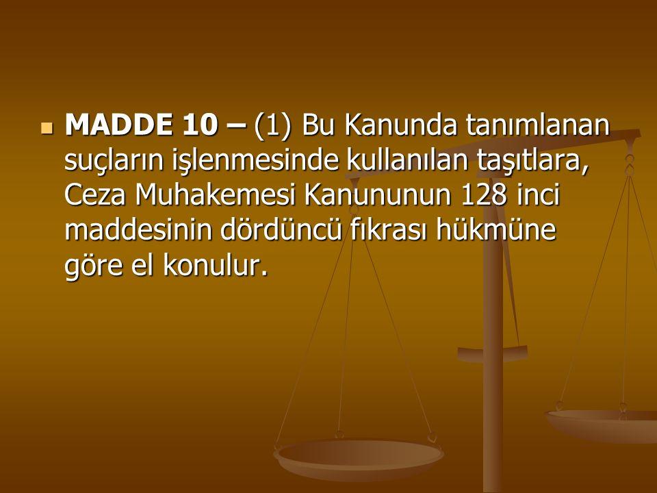 MADDE 10 – (1) Bu Kanunda tanımlanan suçların işlenmesinde kullanılan taşıtlara, Ceza Muhakemesi Kanununun 128 inci maddesinin dördüncü fıkrası hükmüne göre el konulur.