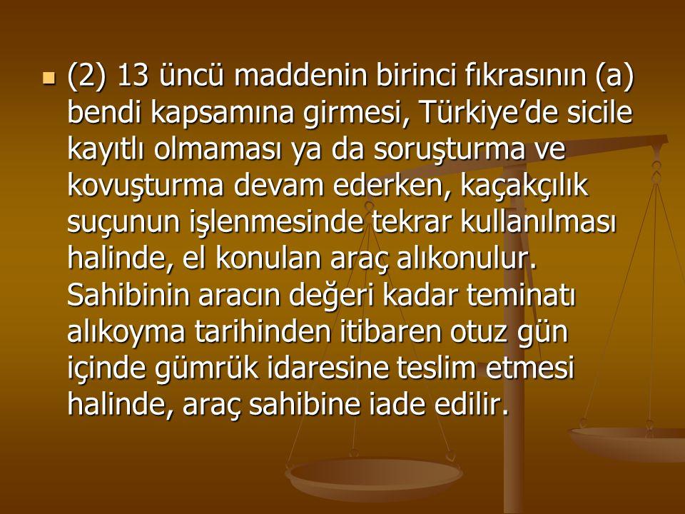 (2) 13 üncü maddenin birinci fıkrasının (a) bendi kapsamına girmesi, Türkiye'de sicile kayıtlı olmaması ya da soruşturma ve kovuşturma devam ederken, kaçakçılık suçunun işlenmesinde tekrar kullanılması halinde, el konulan araç alıkonulur.