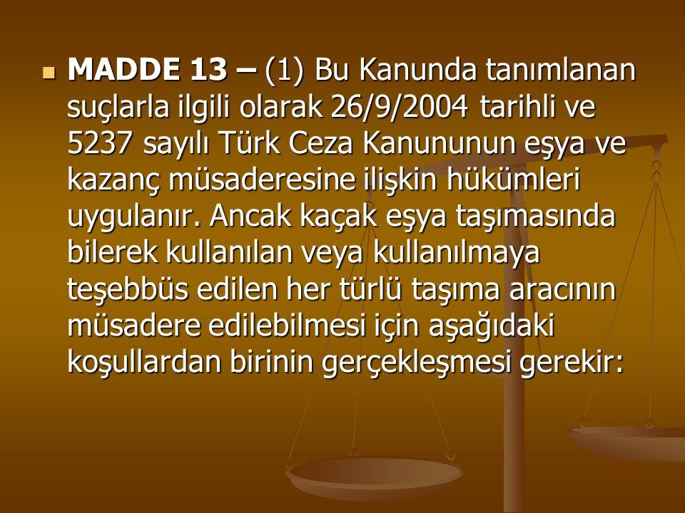 MADDE 13 – (1) Bu Kanunda tanımlanan suçlarla ilgili olarak 26/9/2004 tarihli ve 5237 sayılı Türk Ceza Kanununun eşya ve kazanç müsaderesine ilişkin hükümleri uygulanır.