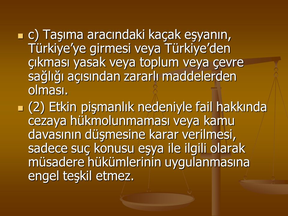 c) Taşıma aracındaki kaçak eşyanın, Türkiye'ye girmesi veya Türkiye'den çıkması yasak veya toplum veya çevre sağlığı açısından zararlı maddelerden olması.