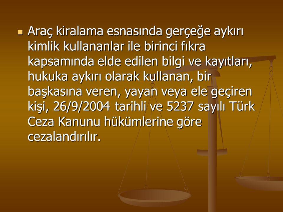 Araç kiralama esnasında gerçeğe aykırı kimlik kullananlar ile birinci fıkra kapsamında elde edilen bilgi ve kayıtları, hukuka aykırı olarak kullanan, bir başkasına veren, yayan veya ele geçiren kişi, 26/9/2004 tarihli ve 5237 sayılı Türk Ceza Kanunu hükümlerine göre cezalandırılır.