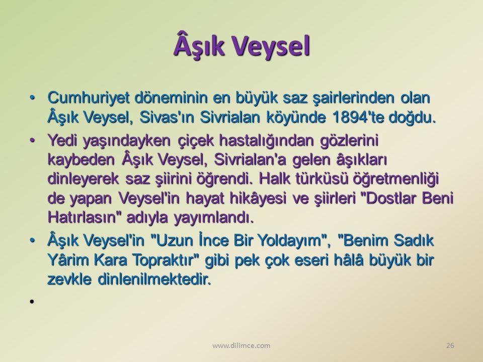 Âşık Veysel Cumhuriyet döneminin en büyük saz şairlerinden olan Âşık Veysel, Sivas ın Sivrialan köyünde 1894 te doğdu.