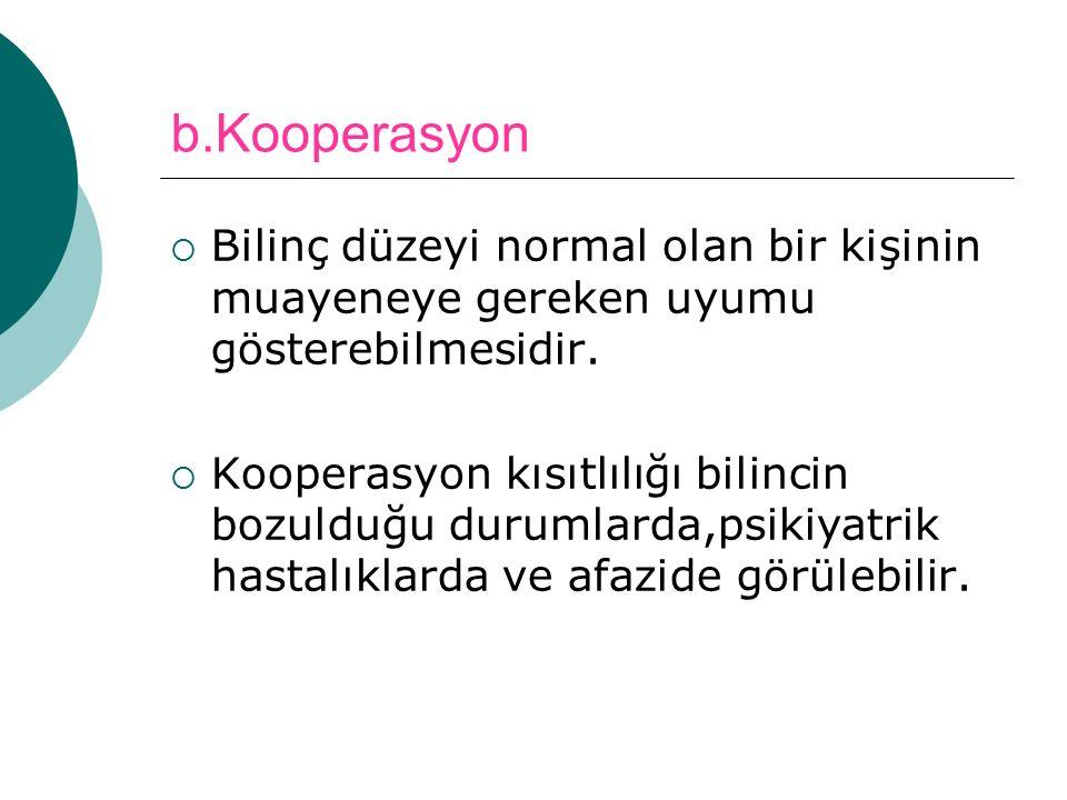 b.Kooperasyon Bilinç düzeyi normal olan bir kişinin muayeneye gereken uyumu gösterebilmesidir.
