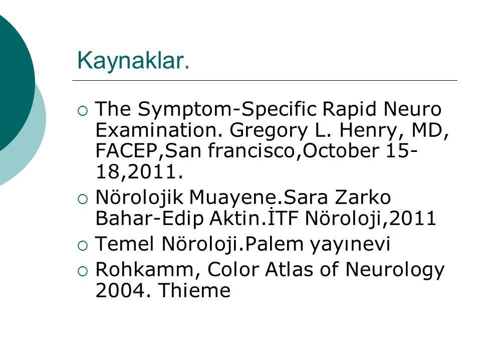 Kaynaklar. The Symptom-Specific Rapid Neuro Examination. Gregory L. Henry, MD, FACEP,San francisco,October 15-18,2011.
