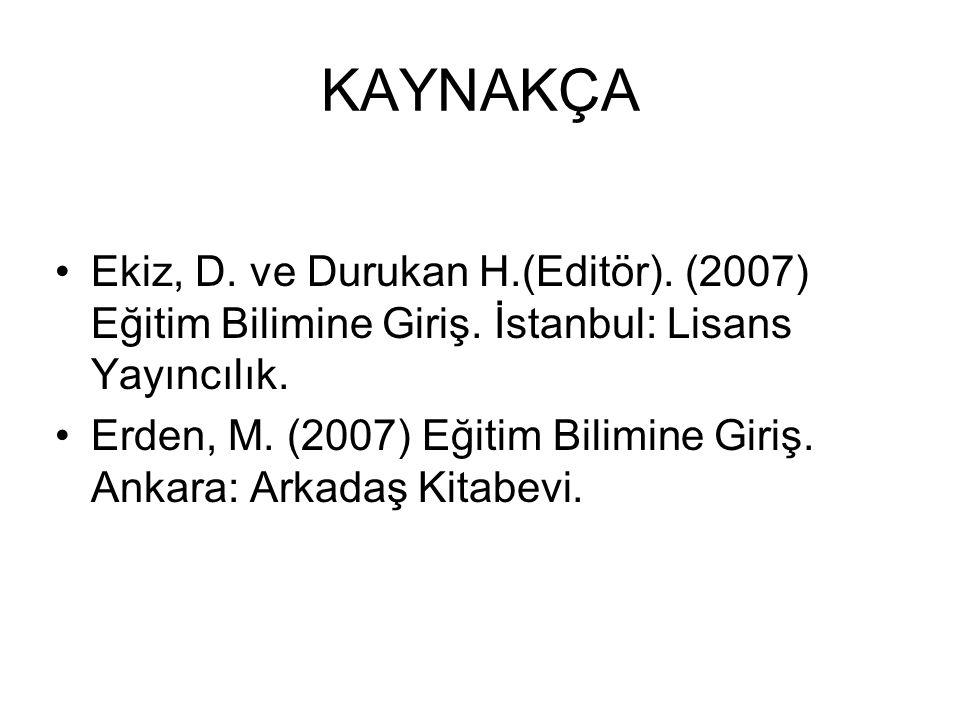 KAYNAKÇA Ekiz, D. ve Durukan H.(Editör). (2007) Eğitim Bilimine Giriş. İstanbul: Lisans Yayıncılık.