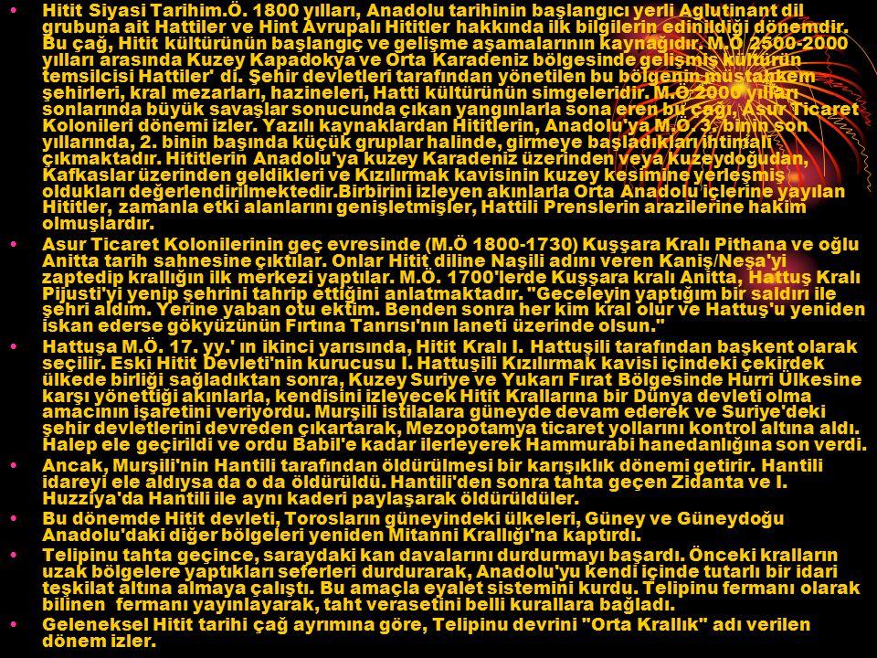 Hitit Siyasi Tarihim.Ö. 1800 yılları, Anadolu tarihinin başlangıcı yerli Aglutinant dil grubuna ait Hattiler ve Hint Avrupalı Hititler hakkında ilk bilgilerin edinildiği dönemdir. Bu çağ, Hitit kültürünün başlangıç ve gelişme aşamalarının kaynağıdır. M.Ö 2500-2000 yılları arasında Kuzey Kapadokya ve Orta Karadeniz bölgesinde gelişmiş kültürün temsilcisi Hattiler di. Şehir devletleri tarafından yönetilen bu bölgenin müstahkem şehirleri, kral mezarları, hazineleri, Hatti kültürünün simgeleridir. M.Ö 2000 yılları sonlarında büyük savaşlar sonucunda çıkan yangınlarla sona eren bu çağı, Asur Ticaret Kolonileri dönemi izler. Yazılı kaynaklardan Hititlerin, Anadolu ya M.Ö. 3. binin son yıllarında, 2. binin başında küçük gruplar halinde, girmeye başladıkları ihtimali çıkmaktadır. Hititlerin Anadolu ya kuzey Karadeniz üzerinden veya kuzeydoğudan, Kafkaslar üzerinden geldikleri ve Kızılırmak kavisinin kuzey kesimine yerleşmiş oldukları değerlendirilmektedir.Birbirini izleyen akınlarla Orta Anadolu içlerine yayılan Hititler, zamanla etki alanlarını genişletmişler, Hattili Prenslerin arazilerine hakim olmuşlardır.