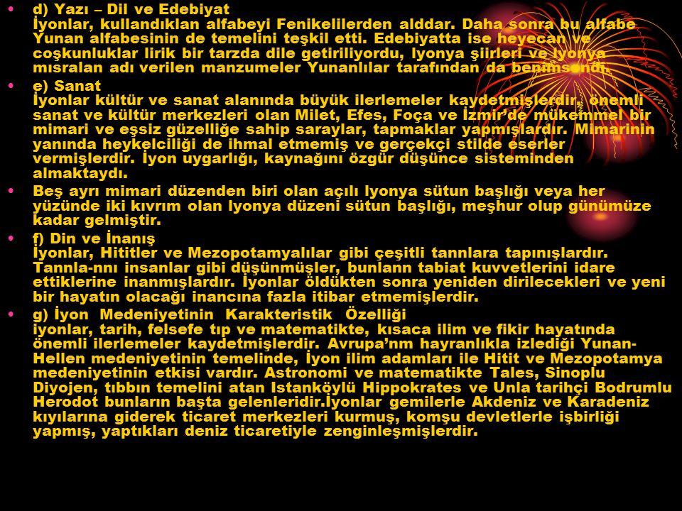 d) Yazı – Dil ve Edebiyat İyonlar, kullandıklan alfabeyi Fenikelilerden alddar. Daha sonra bu alfabe Yunan alfabesinin de temelini teşkil etti. Edebiyatta ise heyecan ve coşkunluklar lirik bir tarzda dile getiriliyordu, lyonya şiirleri ve lyonya mısralan adı verilen manzumeler Yunanlılar tarafından da benimsendi.