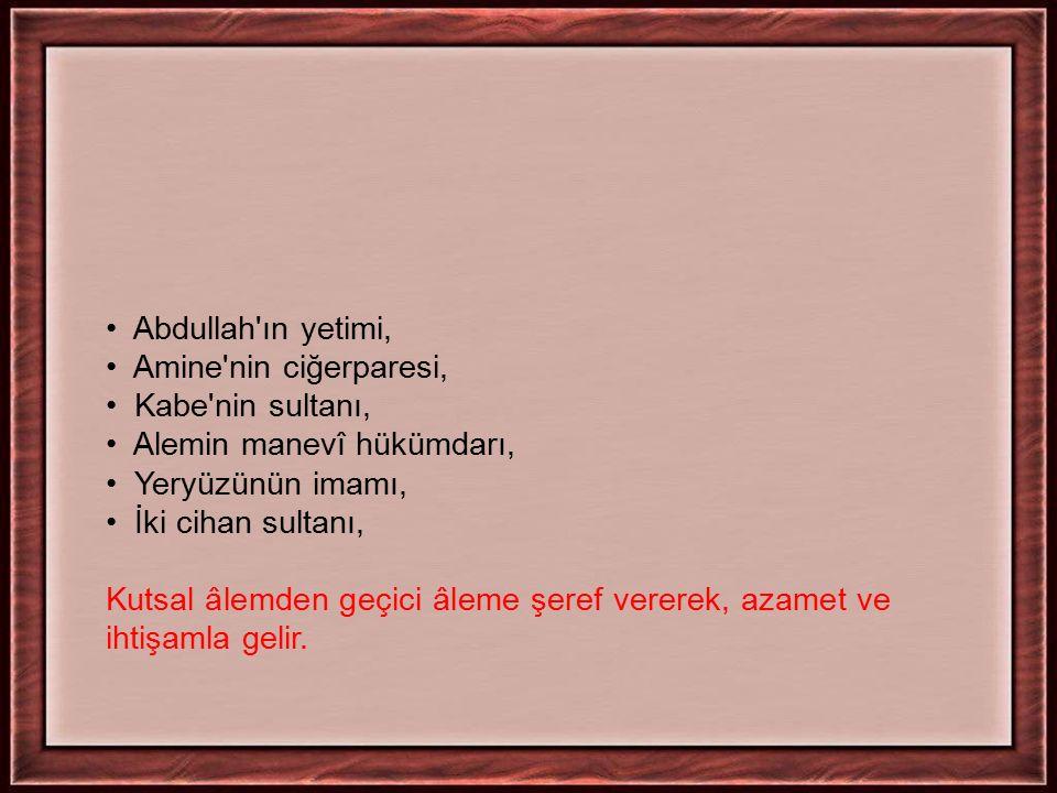 Abdullah ın yetimi, Amine nin ciğerparesi, Kabe nin sultanı, Alemin manevî hükümdarı, Yeryüzünün imamı,