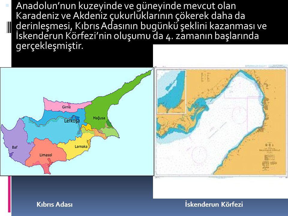 Anadolun'nun kuzeyinde ve güneyinde mevcut olan Karadeniz ve Akdeniz çukurluklarının çökerek daha da derinleşmesi, Kıbrıs Adasının bugünkü şeklini kazanması ve İskenderun Körfezi'nin oluşumu da 4. zamanın başlarında gerçekleşmiştir.