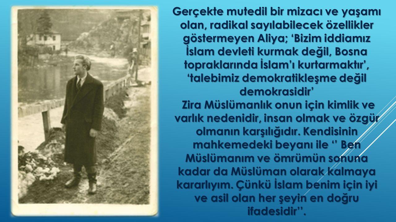 Gerçekte mutedil bir mizacı ve yaşamı olan, radikal sayılabilecek özellikler göstermeyen Aliya; 'Bizim iddiamız İslam devleti kurmak değil, Bosna topraklarında İslam'ı kurtarmaktır', 'talebimiz demokratikleşme değil demokrasidir'