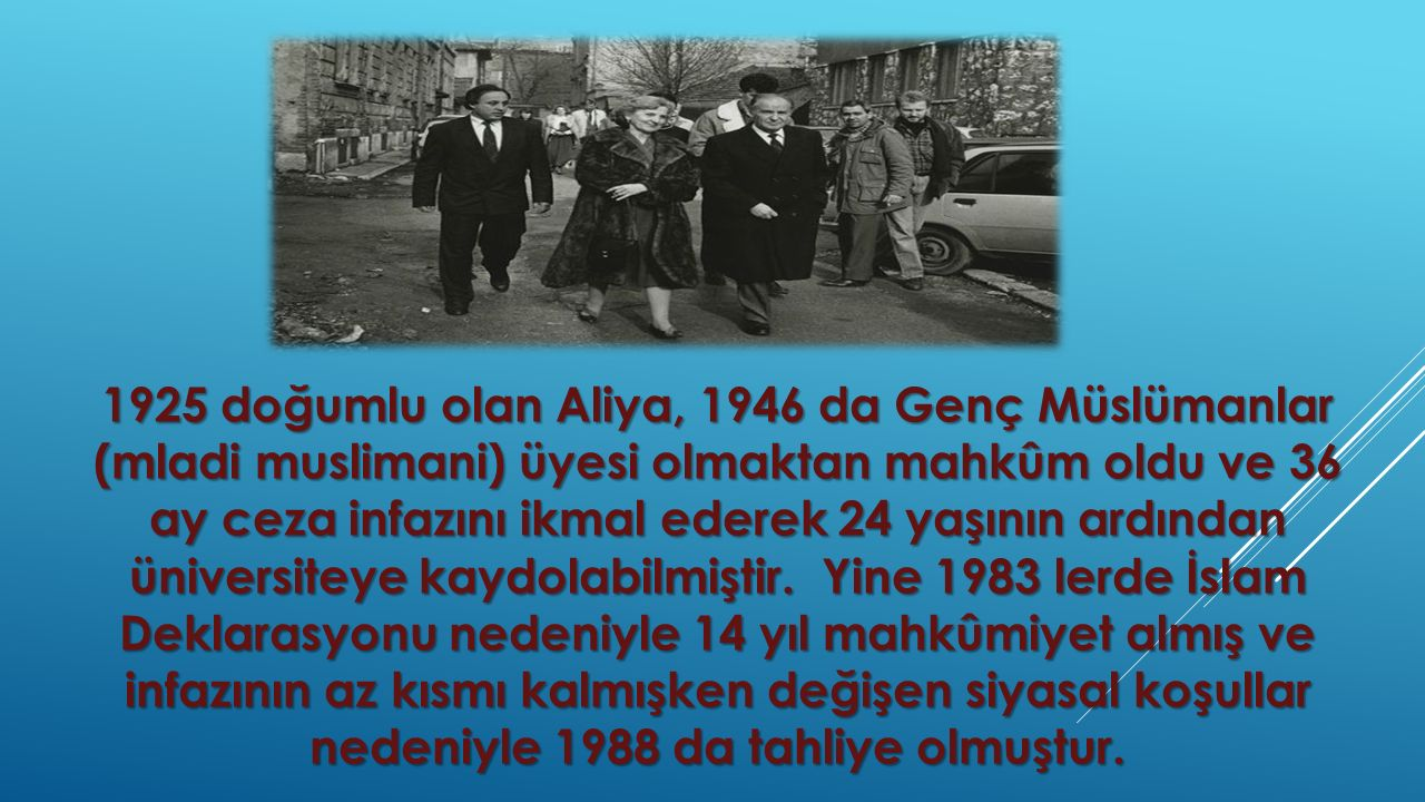 1925 doğumlu olan Aliya, 1946 da Genç Müslümanlar (mladi muslimani) üyesi olmaktan mahkûm oldu ve 36 ay ceza infazını ikmal ederek 24 yaşının ardından üniversiteye kaydolabilmiştir.