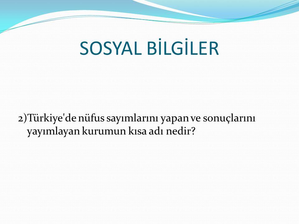 SOSYAL BİLGİLER 2)Türkiye de nüfus sayımlarını yapan ve sonuçlarını yayımlayan kurumun kısa adı nedir