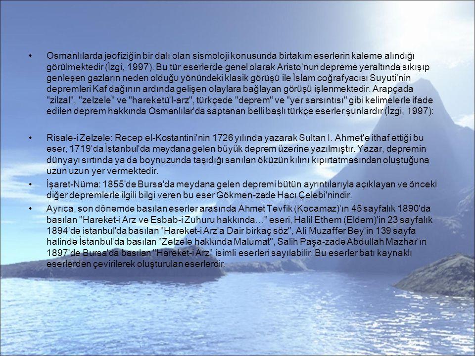 Osmanlılarda jeofiziğin bir dalı olan sismoloji konusunda birtakım eserlerin kaleme alındığı görülmektedir (İzgi, 1997). Bu tür eserlerde genel olarak Aristo nun depreme yeraltında sıkışıp genleşen gazların neden olduğu yönündeki klasik görüşü ile İslam coğrafyacısı Suyuti'nin depremleri Kaf dağının ardında gelişen olaylara bağlayan görüşü işlenmektedir. Arapçada zilzal , zelzele ve hareketü l-arz , türkçede deprem ve yer sarsıntısı gibi kelimelerle ifade edilen deprem hakkında Osmanlılar da saptanan belli başlı türkçe eserler şunlardır (İzgi, 1997):