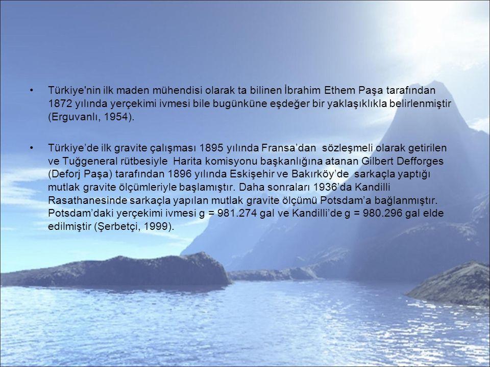 Türkiye nin ilk maden mühendisi olarak ta bilinen İbrahim Ethem Paşa tarafından 1872 yılında yerçekimi ivmesi bile bugünküne eşdeğer bir yaklaşıklıkla belirlenmiştir (Erguvanlı, 1954).