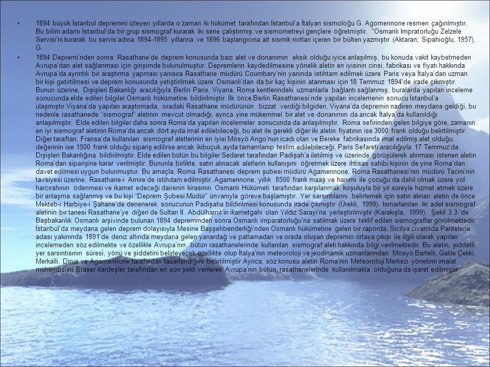 1894 büyük İstanbul depremini izleyen yıllarda o zaman ki hükümet tarafından İstanbul a İtalyan sismoloğu G. Agomennone resmen çağırılmıştır. Bu bilim adamı İstanbul da bir grup sismograf kurarak iki sene çalıştırmış ve sismometreyi gençlere öğretmiştir. Osmanlı Impratorluğu Zelzele Servisi ni kurarak bu servis adına 1894-1895 yıllarına ve 1896 başlangıcına ait sismik notları içeren bir bülten yazmıştır (Aktaran; Sipahioğlu, 1957). G.