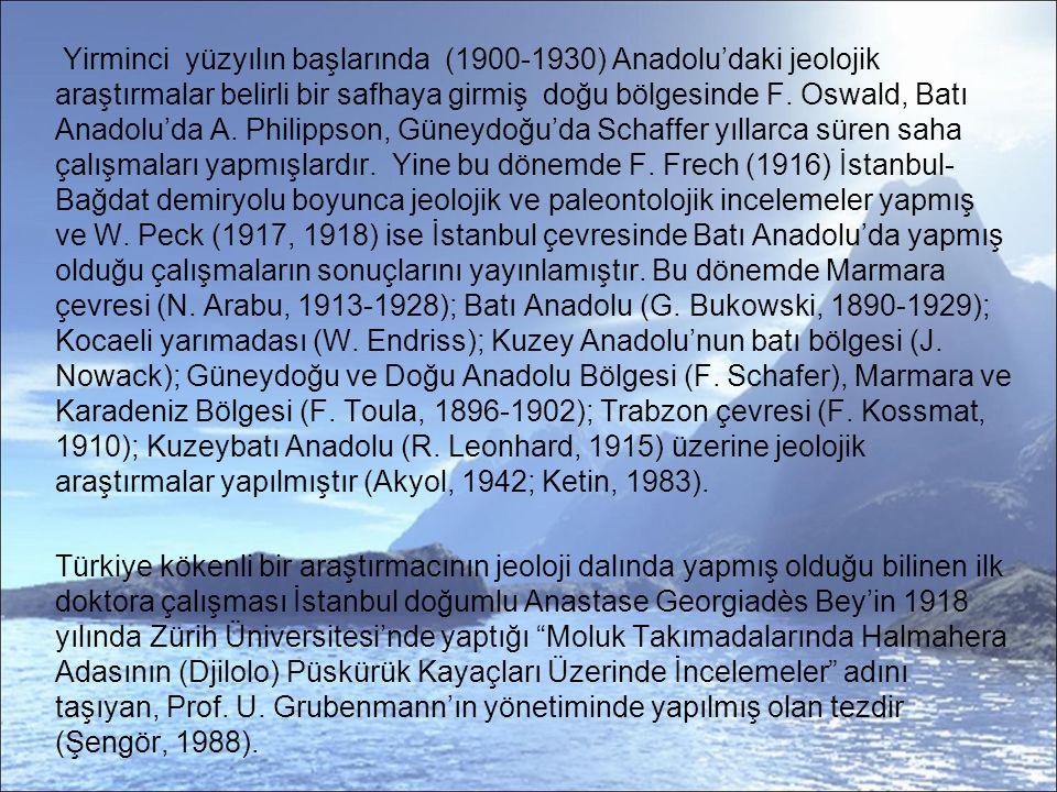 Yirminci yüzyılın başlarında (1900-1930) Anadolu'daki jeolojik araştırmalar belirli bir safhaya girmiş doğu bölgesinde F. Oswald, Batı Anadolu'da A. Philippson, Güneydoğu'da Schaffer yıllarca süren saha çalışmaları yapmışlardır. Yine bu dönemde F. Frech (1916) İstanbul-Bağdat demiryolu boyunca jeolojik ve paleontolojik incelemeler yapmış ve W. Peck (1917, 1918) ise İstanbul çevresinde Batı Anadolu'da yapmış olduğu çalışmaların sonuçlarını yayınlamıştır. Bu dönemde Marmara çevresi (N. Arabu, 1913-1928); Batı Anadolu (G. Bukowski, 1890-1929); Kocaeli yarımadası (W. Endriss); Kuzey Anadolu'nun batı bölgesi (J. Nowack); Güneydoğu ve Doğu Anadolu Bölgesi (F. Schafer), Marmara ve Karadeniz Bölgesi (F. Toula, 1896-1902); Trabzon çevresi (F. Kossmat, 1910); Kuzeybatı Anadolu (R. Leonhard, 1915) üzerine jeolojik araştırmalar yapılmıştır (Akyol, 1942; Ketin, 1983).