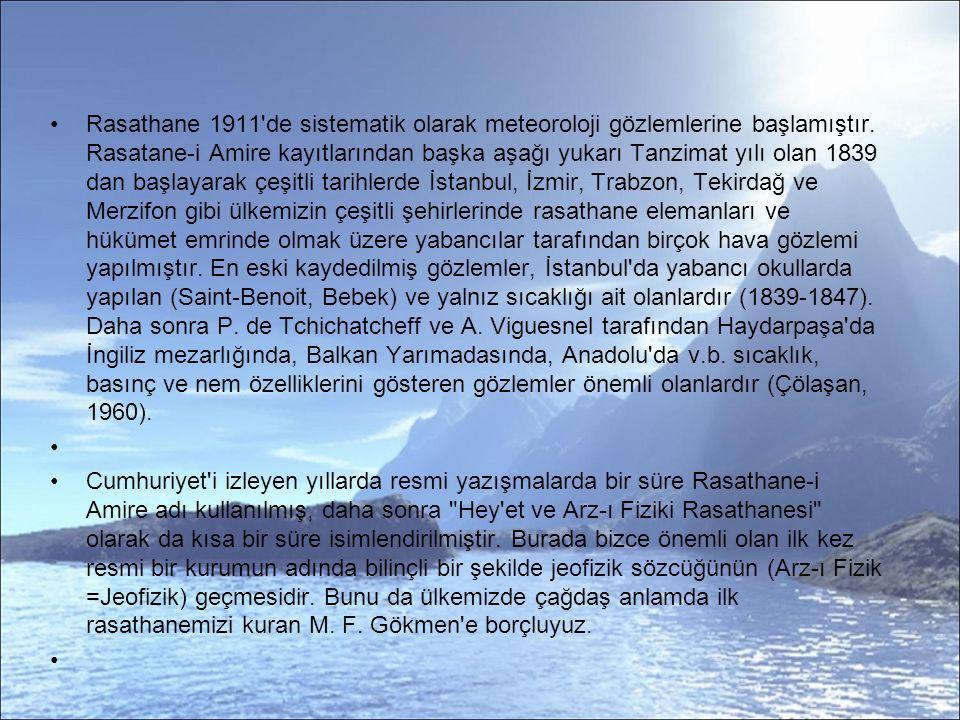 Rasathane 1911 de sistematik olarak meteoroloji gözlemlerine başlamıştır. Rasatane-i Amire kayıtlarından başka aşağı yukarı Tanzimat yılı olan 1839 dan başlayarak çeşitli tarihlerde İstanbul, İzmir, Trabzon, Tekirdağ ve Merzifon gibi ülkemizin çeşitli şehirlerinde rasathane elemanları ve hükümet emrinde olmak üzere yabancılar tarafından birçok hava gözlemi yapılmıştır. En eski kaydedilmiş gözlemler, İstanbul da yabancı okullarda yapılan (Saint-Benoit, Bebek) ve yalnız sıcaklığı ait olanlardır (1839-1847). Daha sonra P. de Tchichatcheff ve A. Viguesnel tarafından Haydarpaşa da İngiliz mezarlığında, Balkan Yarımadasında, Anadolu da v.b. sıcaklık, basınç ve nem özelliklerini gösteren gözlemler önemli olanlardır (Çölaşan, 1960).