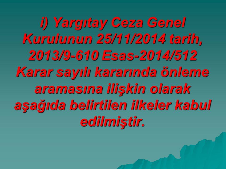 i) Yargıtay Ceza Genel Kurulunun 25/11/2014 tarih, 2013/9-610 Esas-2014/512 Karar sayılı kararında önleme aramasına ilişkin olarak aşağıda belirtilen ilkeler kabul edilmiştir.
