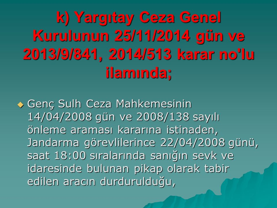 k) Yargıtay Ceza Genel Kurulunun 25/11/2014 gün ve 2013/9/841, 2014/513 karar no lu ilamında;